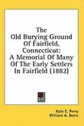 The Old Burying Ground of Fairfield, Connecticut: A Memorial of Many of the Early Settlers in Fairfield (1882) - Perry, Kate E.