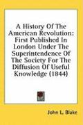 A  History of the American Revolution: First Published in London Under the Superintendence of the Society for the Diffusion of Useful Knowledge (1844 - Blake, John L.