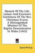 Memoir of the Life, Labors and Extensive Usefulness of the REV. Christmas Evans: A Distinguished Minister of the Baptist Denomination in Wales (1843) - Phillips, David