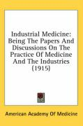 Industrial Medicine: Being the Papers and Discussions on the Practice of Medicine and the Industries (1915) - American Academy of Medicine, Academy Of