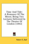 Time and Tide: A Romance of the Moon; Being Two Lectures Delivered in the Theater of London (1892) - Ball, Robert S.