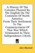 A  History of the Colonies Planted by the English on the Continent of North America: From Their Settlement to the Commencement of That War Which Term - Marshall, John