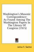 Washington's Masonic Correspondence: As Found Among the Washington Papers in the Library of Congress (1915) - Sachse, Julius F.