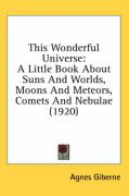 This Wonderful Universe: A Little Book about Suns and Worlds, Moons and Meteors, Comets and Nebulae (1920) - Giberne, Agnes