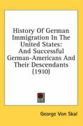 History of German Immigration in the United States: And Successful German-Americans and Their Descendants (1910) - Von Skal, George