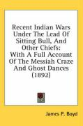 Recent Indian Wars Under the Lead of Sitting Bull, and Other Chiefs: With a Full Account of the Messiah Craze and Ghost Dances (1892) - Boyd, James P.