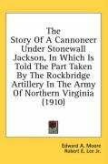 The Story of a Cannoneer Under Stonewall Jackson, in Which Is Told the Part Taken by the Rockbridge Artillery in the Army of Northern Virginia (1910) - Moore, Edward A.