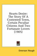 Hearts Desire: The Story of a Contented Town, Certain Peculiar Citizens and Two Fortunate Lovers (1905) - Hough, Emerson