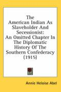 The American Indian as Slaveholder and Secessionist: An Omitted Chapter in the Diplomatic History of the Southern Confederacy (1915) - Abel, Annie Heloise