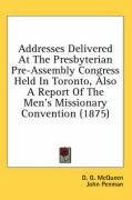Addresses Delivered at the Presbyterian Pre-Assembly Congress Held in Toronto, Also a Report of the Men's Missionary Convention (1875) - McQueen, D. G.; Penman, John