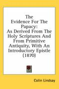 The Evidence for the Papacy: As Derived from the Holy Scriptures and from Primitive Antiquity, with an Introductory Epistle (1870) - Lindsay, Colin