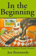 In the Beginning: Twenty-Six Surreal Short Stories - Remmerde, Jon