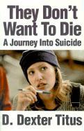 They Don't Want to Die: A Journey Into Suicide - Titus, D. Dexter; D Titus