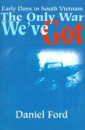 The Only War We've Got: Early Days in South Vietnam - Ford, Daniel