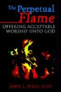 The Perpetual Flame: Offering Acceptable Worship Unto God - Perez, Jamie L.