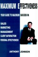 Maximum Effectiveness: Your Guide to Maximum Success in Sales, Management, Customer Service, Marketing and Personal Effectiveness - Johnson, Anthony Edward