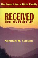 Received in Grace: The Search for a Birth Family - Carson, Norman M.