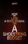 How to Love a Good Woman: On a Shoestring Budget - Javier