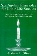 Six Ageless Principles for Long Life Success: Live a Longer Healthier Life & Appear Decades Younger - Oliver, Andrew L.