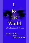 I to the World: A Collection of Poems - Carver, Rachele M.; Miller, Heather R.