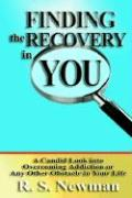 Finding the Recovery in You: A Candid Look Into Overcoming Addiction or Any Other Obstacle in Your Life - Newman, R. S.