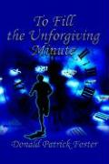 To Fill the Unforgiving Minute - Foster, Donald Patrick