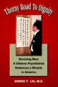 Thorny Road to Dignity: Surviving Mao: A Chinese Psychiatrist Embraces a Miracle in America - Liu, Zhong Y.