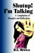 Shutup! I'm Talking: A Compilation of Thoughts and Reflections - Brown, R. L.