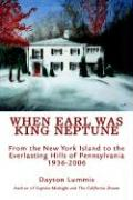 When Earl Was King Neptune: From the New York Island to the Everlasting Hills of Pennsylvania 1936-2006 - Lummis, Dayton