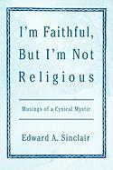 I'm Faithful, But I'm Not Religious: Musings of a Cynical Mystic - Sinclair, Edward A.
