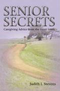 Senior Secrets: Caregiving Advice from the Front Lines - Stevens, Judith I.
