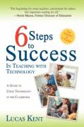 6 Steps to Success in Teaching with Technology: A Guide to Using Technology in the Classroom - Kent, Lucas