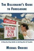 The Billionaires Guide to Foreclosure: A Step-By-Step Guide to Getting Out of Trouble - Ondieki, Mishael