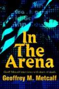 In the Arena: Geoff Metcalf Interviews with Doers of Deeds - Metcalf, Geoffrey M.