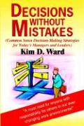 Decisions Without Mistakes: Common Sense Decision-Making Strategies for Today's Managers and Leaders - Ward, Kim D.