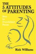 The 5 Attitudes of Parenting: Ideas for Overwhelmed Parents - Williams, Rick