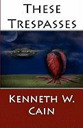 These Trespasses - Cain, Kenneth W.