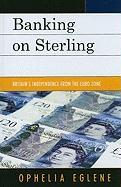 Banking on Sterling: Britain's Independence from the Euro Zone - Eglene, Ophelia