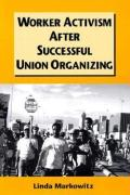 Worker Activism After Successful Union Organizing - Markowitz, Linda Jill