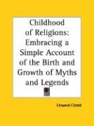 Childhood of Religions: Embracing a Simple Account of the Birth and Growth of Myths and Legends - Clodd, Edward