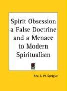Spirit Obsession a False Doctrine and a Menace to Modern Spiritualism - Sprague, Rev E. W.