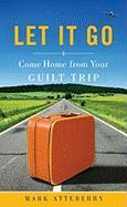 Let It Go: Come Home from Your Guilt Trip - Atteberry, Mark