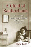 A Child of Sanitariums: A Memoir of Tuberculosis Survival and Lifelong Disability - Paris, Gloria