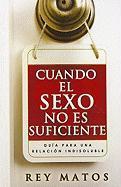 Cuando el Sexo No Es Suficiente: Guia Para una Relacion Indisoluble - Matos, Rey