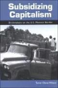 Subsidizing Capitalism: Brickmakers on the U.S.-Mexican Border - Wilson, Tamar Diana
