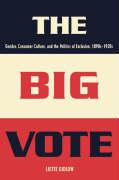 The Big Vote: Gender, Consumer Culture, and the Politics of Exclusion, 1890s--1920s - Gidlow, Liette