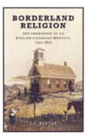 Borderland Religion: The Emergence of an English-Canadian Identity, 1792-1852 - Little, J. I.; Little, John
