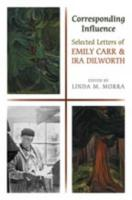 Corresponding Influence: Selected Letters of Emily Carr and Ira Dilworth Linda Morra Editor