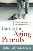 The Overwhelmed Woman's Guide to Caring for Aging Parents - Ieron, Julie-Allyson