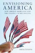 Envisioning America: New Chinese Americans and the Politics of Belonging - Toyota, Tritia